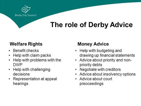 The role of Derby Advice Welfare RightsMoney Advice Benefit checks Help with claim packs Help with problems with the DWP Help with challenging decisions.