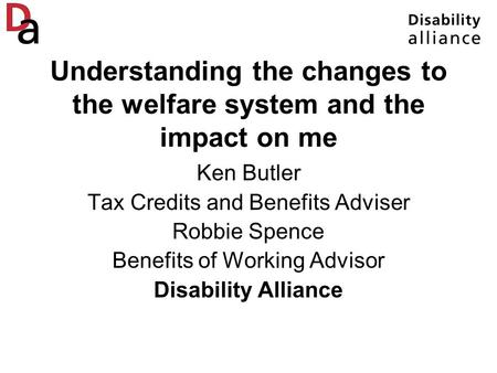 Understanding the changes to the welfare system and the impact on me Ken Butler Tax Credits and Benefits Adviser Robbie Spence Benefits of Working Advisor.