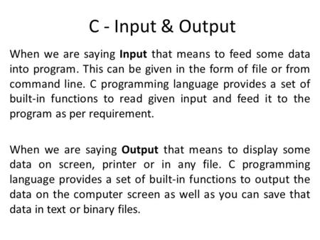 C - Input & Output When we are saying Input that means to feed some data into program. This can be given in the form of file or from command line. C programming.