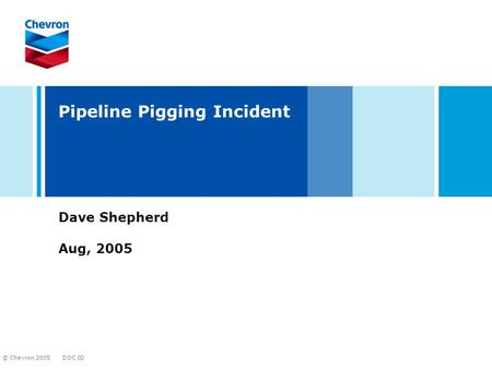 DOC ID © Chevron 2005 Pipeline Pigging Incident Dave Shepherd Aug, 2005.