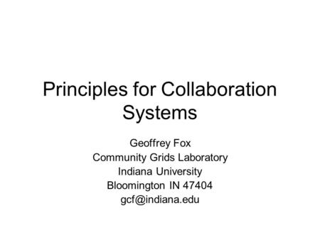 Principles for Collaboration Systems Geoffrey Fox Community Grids Laboratory Indiana University Bloomington IN 47404