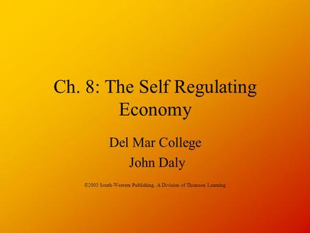 Ch. 8: The Self Regulating Economy Del Mar College John Daly ©2003 South-Western Publishing, A Division of Thomson Learning.