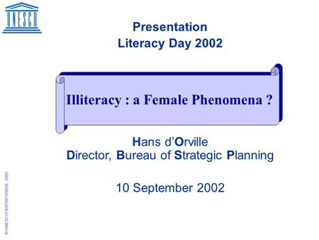 © UNESCO/ BSP/WYS/WGE 2002 Presentation Literacy Day 2002 Hans d'Orville Director, Bureau of Strategic Planning 10 September 2002 Illiteracy : a Female.