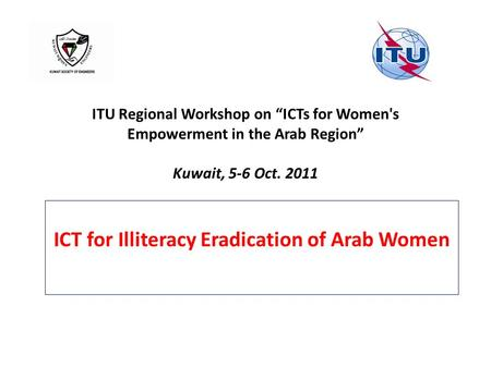 "ITU Regional Workshop on ""ICTs for Women's Empowerment in the Arab Region"" Kuwait, 5-6 Oct. 2011 ICT for Illiteracy Eradication of Arab Women."