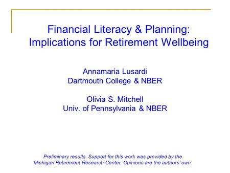 Financial Literacy & Planning: Implications for Retirement Wellbeing Annamaria Lusardi Dartmouth College & NBER Olivia S. Mitchell Univ. of Pennsylvania.