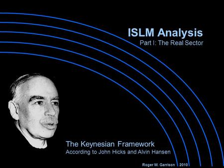ISLM Analysis Part I: The Real Sector The Keynesian Framework According to John Hicks and Alvin Hansen Roger W. Garrison 2010.