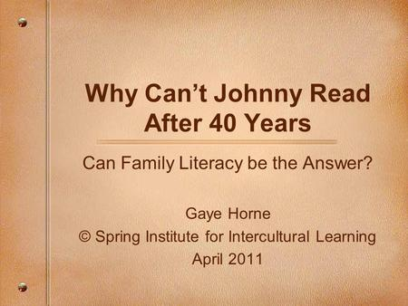 Why Can't Johnny Read After 40 Years Can Family Literacy be the Answer? Gaye Horne © Spring Institute for Intercultural Learning April 2011.