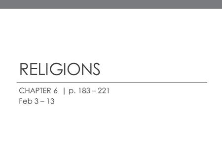 RELIGIONS CHAPTER 6 | p. 183 – 221 Feb 3 – 13. TUESDAY, FEBRUARY 3 OBJECTIVE : describe the distribution of the major religions SOCRATIVE  HansenMHS.