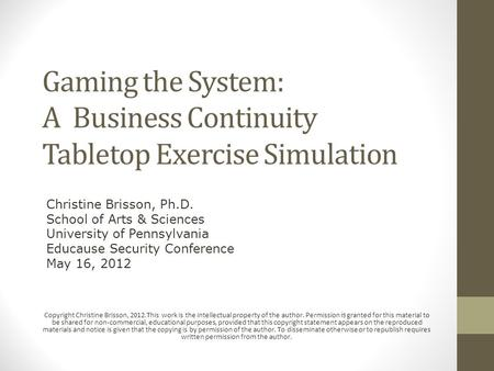 Gaming the System: A Business Continuity Tabletop Exercise Simulation Copyright Christine Brisson, 2012.This work is the intellectual property of the author.