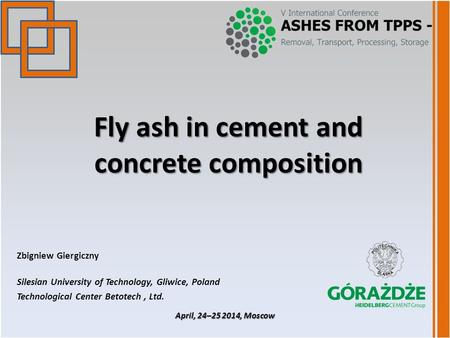 Fly ash in cement and concrete composition Zbigniew Giergiczny Silesian University of Technology, Gliwice, Poland Technological Center Betotech, Ltd. April,