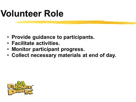 Volunteer Role Provide guidance to participants. Facilitate activities. Monitor participant progress. Collect necessary materials at end of day.