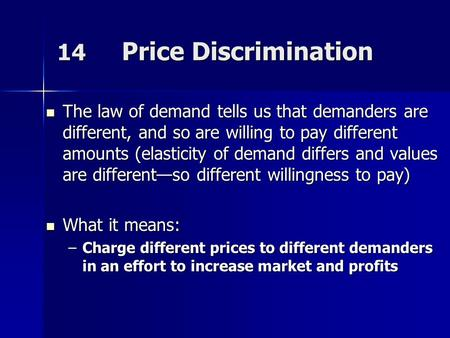 14 Price Discrimination The law of demand tells us that demanders are different, and so are willing to pay different amounts (elasticity of demand differs.
