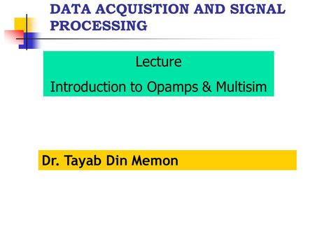 DATA ACQUISTION AND SIGNAL PROCESSING Dr. Tayab Din Memon Lecture Introduction to Opamps & Multisim.