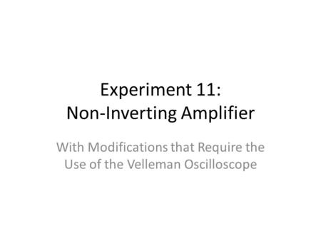 Experiment 11: Non-Inverting Amplifier With Modifications that Require the Use of the Velleman Oscilloscope.