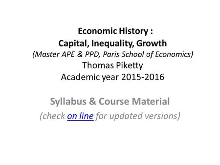 Economic History : Capital, Inequality, Growth (Master APE & PPD, Paris School of Economics) Thomas Piketty Academic year 2015-2016 Syllabus & Course Material.