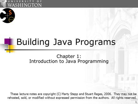 1 Building Java Programs Chapter 1: Introduction to Java Programming These lecture notes are copyright (C) Marty Stepp and Stuart Reges, 2006. They may.