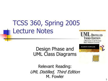 1 TCSS 360, Spring 2005 Lecture Notes Design Phase and UML Class Diagrams Relevant Reading: UML Distilled, Third Edition M. Fowler.