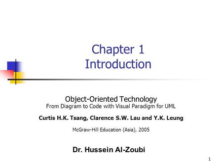 1 Chapter 1 Introduction Object-Oriented Technology From Diagram to Code with Visual Paradigm for UML Curtis H.K. Tsang, Clarence S.W. Lau and Y.K. Leung.