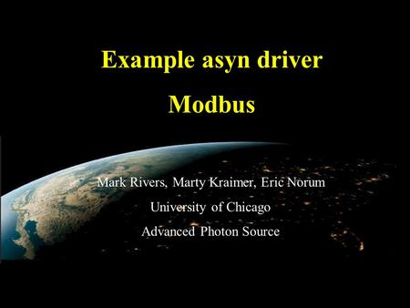 SLAC asyn class, Day 1, August 26, 2010 Example asyn driver Modbus Mark Rivers, Marty Kraimer, Eric Norum University of Chicago Advanced Photon Source.