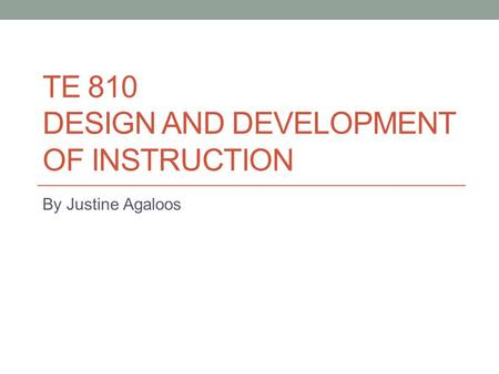 TE 810 DESIGN AND DEVELOPMENT OF INSTRUCTION By Justine Agaloos.
