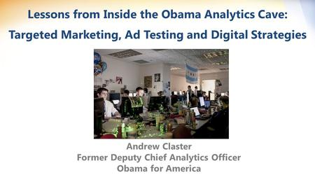 Lessons from Inside the Obama Analytics Cave: Targeted Marketing, Ad Testing and Digital Strategies Andrew Claster Former Deputy Chief Analytics Officer.