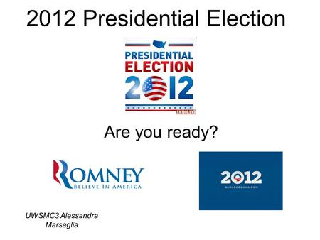 2012 Presidential Election Are you ready? UWSMC3 Alessandra Marseglia.