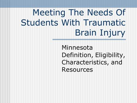 Meeting The Needs Of Students With Traumatic Brain Injury Minnesota Definition, Eligibility, Characteristics, and Resources.