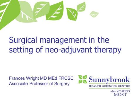 Surgical management in the setting of neo-adjuvant therapy Frances Wright MD MEd FRCSC Associate Professor of Surgery.