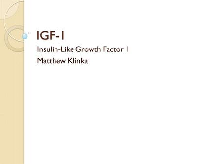 IGF-1 Insulin-Like Growth Factor 1 Matthew Klinka.