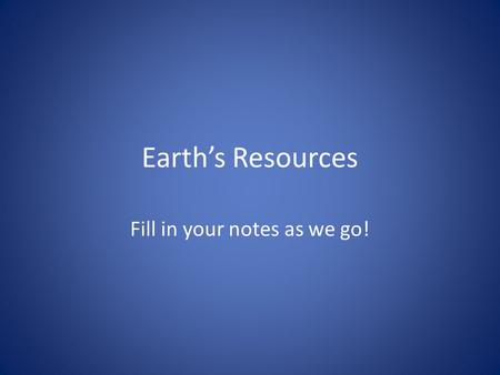 Earth's Resources Fill in your notes as we go!. Resources A supply that benefits humans – Example: water, land, air, ore etc. – Natural resources: the.