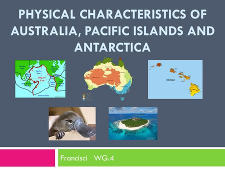 PHYSICAL CHARACTERISTICS OF AUSTRALIA, PACIFIC ISLANDS AND ANTARCTICA Francisci WG.4.