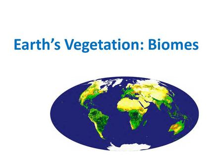 Earth's Vegetation: Biomes. World Biomes  Biomes are the major regional groupings of plants and animals discernible at a global scale. Their distribution.