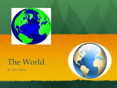 The World By: Mrs. Brine.