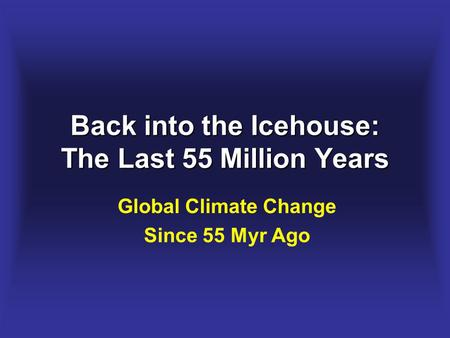 Back into the Icehouse: The Last 55 Million Years Global Climate Change Since 55 Myr Ago.