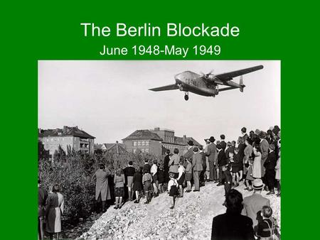 The Berlin Blockade June 1948-May 1949. The Potsdam Agreement (AKA- The Three Power Conference of Berlin) July 17- August 2, 1945 US, UK, France & USSR.