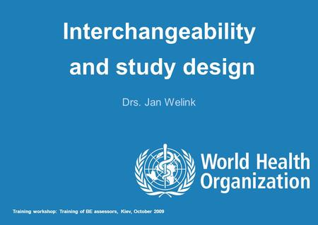 Interchangeability and study design Drs. Jan Welink Training workshop: Training of BE assessors, Kiev, October 2009.