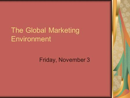 The Global Marketing Environment Friday, November 3.