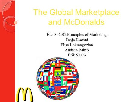The Global Marketplace and McDonalds Bus 306-02 Principles of Marketing Tanja Kuehni Elisa Lokmagozian Andrew Mirto Erik Sharp.