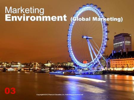 Marketing Environment (Global Marketing) 03 Copyright © 2012 Pearson Education, Inc. Publishing as Prentice Hall.