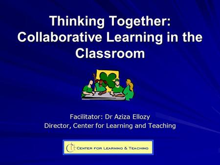 Thinking Together: Collaborative Learning in the Classroom Facilitator: Dr Aziza Ellozy Director, Center for Learning and Teaching.