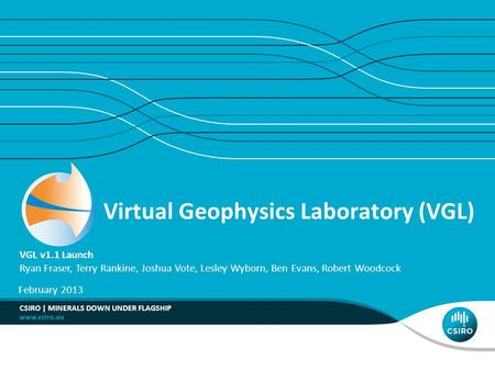 Virtual Geophysics Laboratory (VGL) VGL v1.1 Launch Ryan Fraser, Terry Rankine, Joshua Vote, Lesley Wyborn, Ben Evans, Robert Woodcock February 2013 CSIRO.