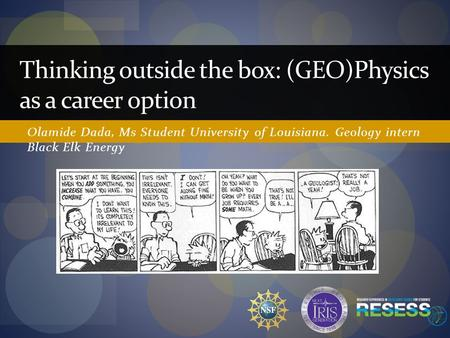 Olamide Dada, Ms Student University of Louisiana. Geology intern Black Elk Energy Thinking outside the box: (GEO)Physics as a career option.