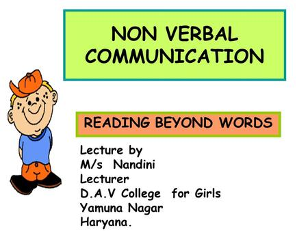 NON VERBAL COMMUNICATION READING BEYOND WORDS Lecture by M/s Nandini Lecturer D.A.V College for Girls Yamuna Nagar Haryana.