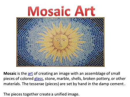 Mosaic is the art of creating an image with an assemblage of small pieces of colored glass, stone, marble, shells, broken pottery, or other materials.