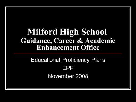 Milford High School Guidance, Career & Academic Enhancement Office Educational Proficiency Plans EPP November 2008.