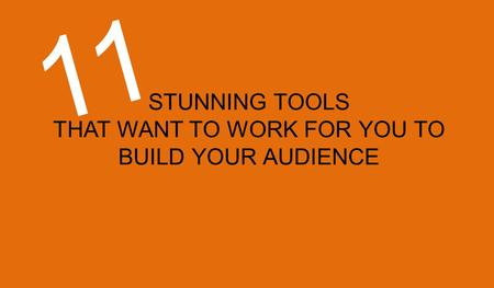 STUNNING TOOLS THAT WANT TO WORK FOR YOU TO BUILD YOUR AUDIENCE 11.
