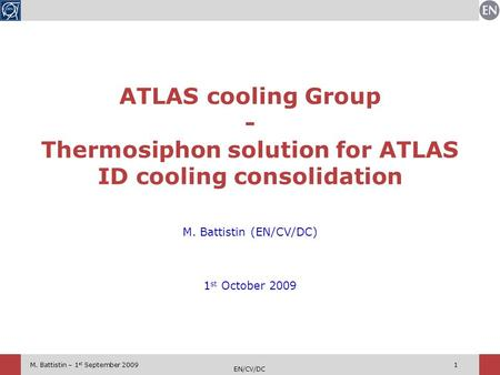 M. Battistin – 1 st September 2009 EN/CV/DC 1 M. Battistin (EN/CV/DC) 1 st October 2009 ATLAS cooling Group - Thermosiphon solution for ATLAS ID cooling.