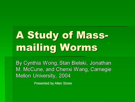 A Study of Mass- mailing Worms By Cynthia Wong, Stan Bielski, Jonathan M. McCune, and Chenxi Wang, Carnegie Mellon University, 2004 Presented by Allen.