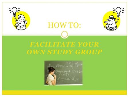 FACILITATE YOUR OWN STUDY GROUP HOW TO:. Pre-Group o Take Initiative  Meet with the professor about starting a group.  Professors may help guide your.