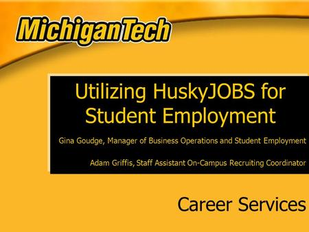 Career Services Utilizing HuskyJOBS for Student Employment Gina Goudge, Manager of Business Operations and Student Employment Adam Griffis, Staff Assistant.
